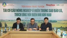 Hỗ trợ nhanh nhất, đúng nhất để tái cơ cấu nông nghiệp miền Trung sau bão lũ
