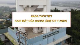 """Radar thời tiết – """"con mắt"""" của người lính khí tượng"""